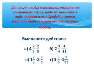 Для того чтобы выполнить умножение смешанных чисел, надо их записать в виде н