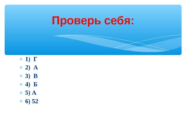 1) Г 2) А 3) В 4) Б 5) А 6) 52 Проверь себя: