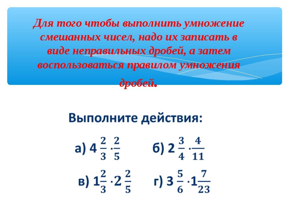 Для того чтобы выполнить умножение смешанных чисел, надо их записать в виде н...