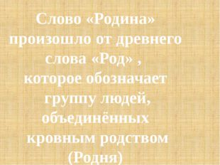 Слово «Родина» произошло от древнего слова «Род» , которое обозначает группу