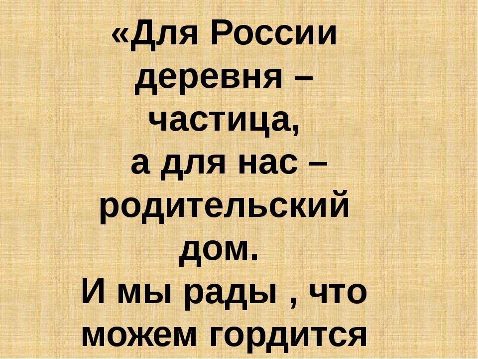 «Для России деревня – частица, а для нас – родительский дом. И мы рады , что...