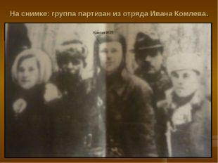 На снимке: группа партизан из отряда Ивана Комлева.