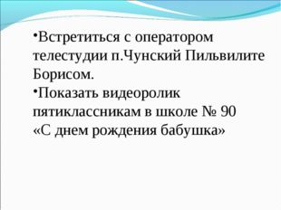 Встретиться с оператором телестудии п.Чунский Пильвилите Борисом. Показать ви