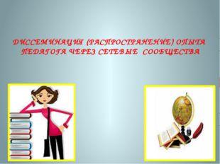 ДИССЕМИНАЦИЯ (РАСПРОСТРАНЕНИЕ) ОПЫТА ПЕДАГОГА ЧЕРЕЗ СЕТЕВЫЕ СООБЩЕСТВА