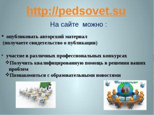 http://pedsovet.su На сайте можно : опубликовать авторский материал (получает