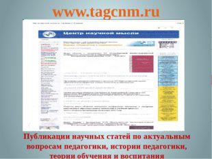 www.tagcnm.ru Публикации научных статей по актуальным вопросам педагогики, ис