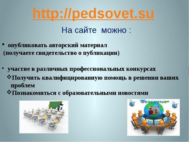 http://pedsovet.su На сайте можно : опубликовать авторский материал (получает...