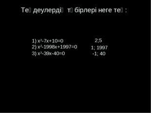 Теңдеулердің түбірлері неге тең: 1) x2-7x+10=0 2) x2-1998x+1997=0 3) x2-39x-