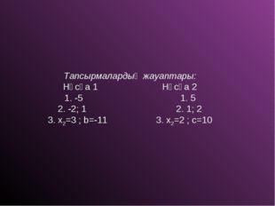 Тапсырмалардың жауаптары: Нұсқа 1 Нұсқа 2 1. -5 1. 5 2. -2; 1 2. 1; 2 3. x2=3