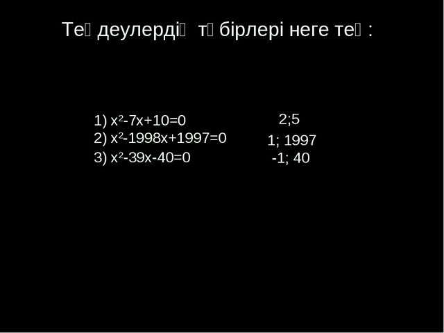 Теңдеулердің түбірлері неге тең: 1) x2-7x+10=0 2) x2-1998x+1997=0 3) x2-39x-...