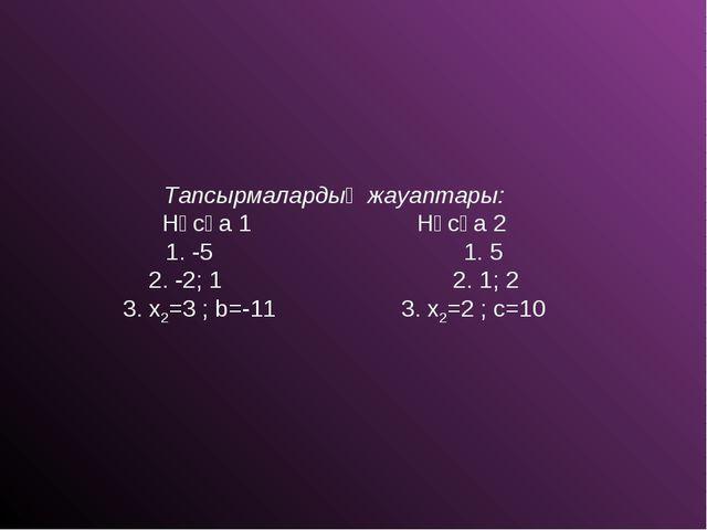 Тапсырмалардың жауаптары: Нұсқа 1 Нұсқа 2 1. -5 1. 5 2. -2; 1 2. 1; 2 3. x2=3...