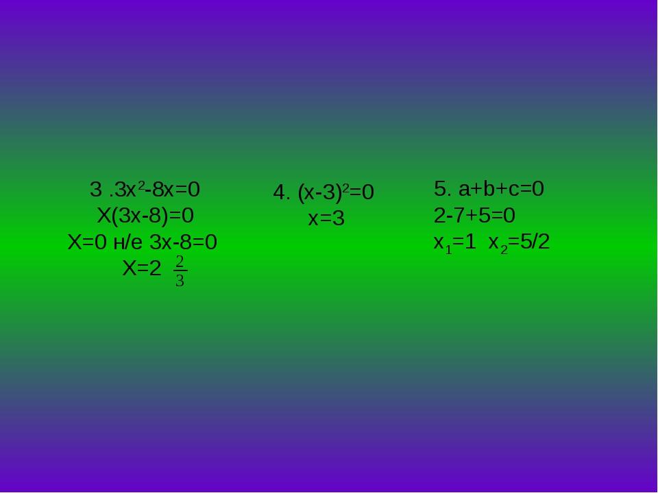 3 .3x2-8x=0 X(3x-8)=0 X=0 н/е 3x-8=0 X=2 4. (x-3)2=0 х=3 5. a+b+c=0 2-7+5=0 x...