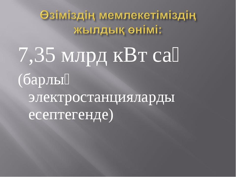 7,35 млрд кВт сағ (барлық электростанцияларды есептегенде)