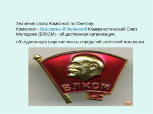 Значение слова Комсомол по Ожегову: Комсомол - Всесоюзный Ленинский Коммунис