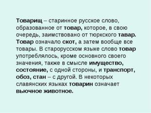 Товарищ – старинное русское слово, образованное от товар, которое, в свою оч