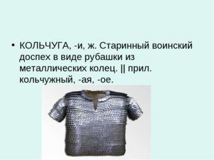 КОЛЬЧУГА, -и, ж. Старинный воинский доспех в виде рубашки из металлических ко