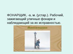 ФОНАРЩИК, -а, м. (устар.). Рабочий, зажигающий уличные фонари и наблюдающий