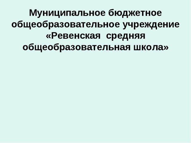 Муниципальное бюджетное общеобразовательное учреждение «Ревенская средняя общ...