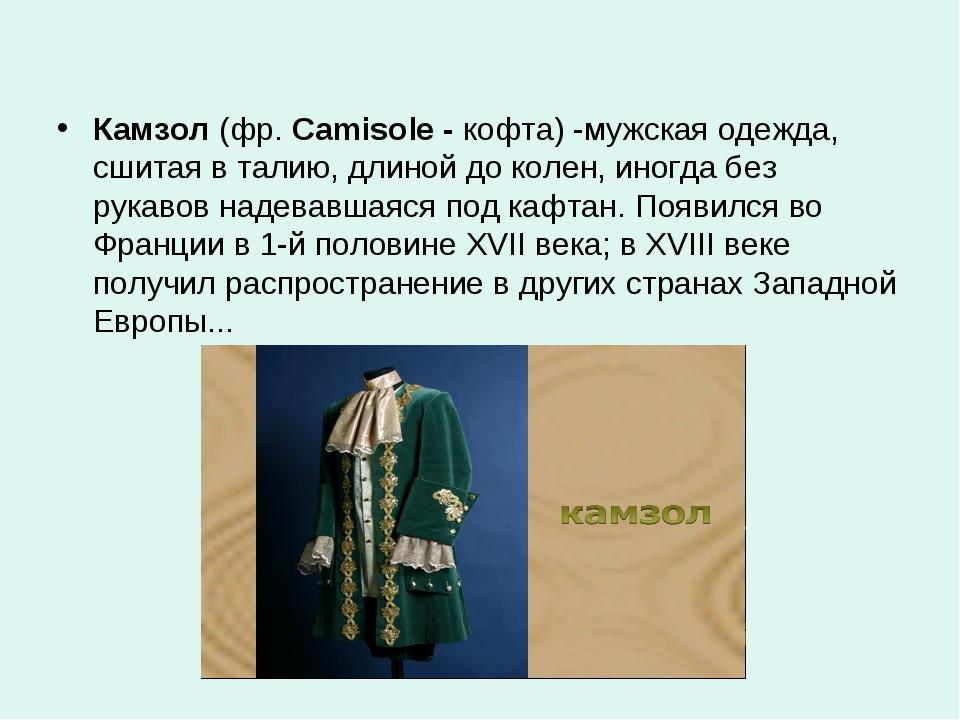 Камзол (фр. Camisole - кофта) -мужская одежда, сшитая в талию, длиной до коле...