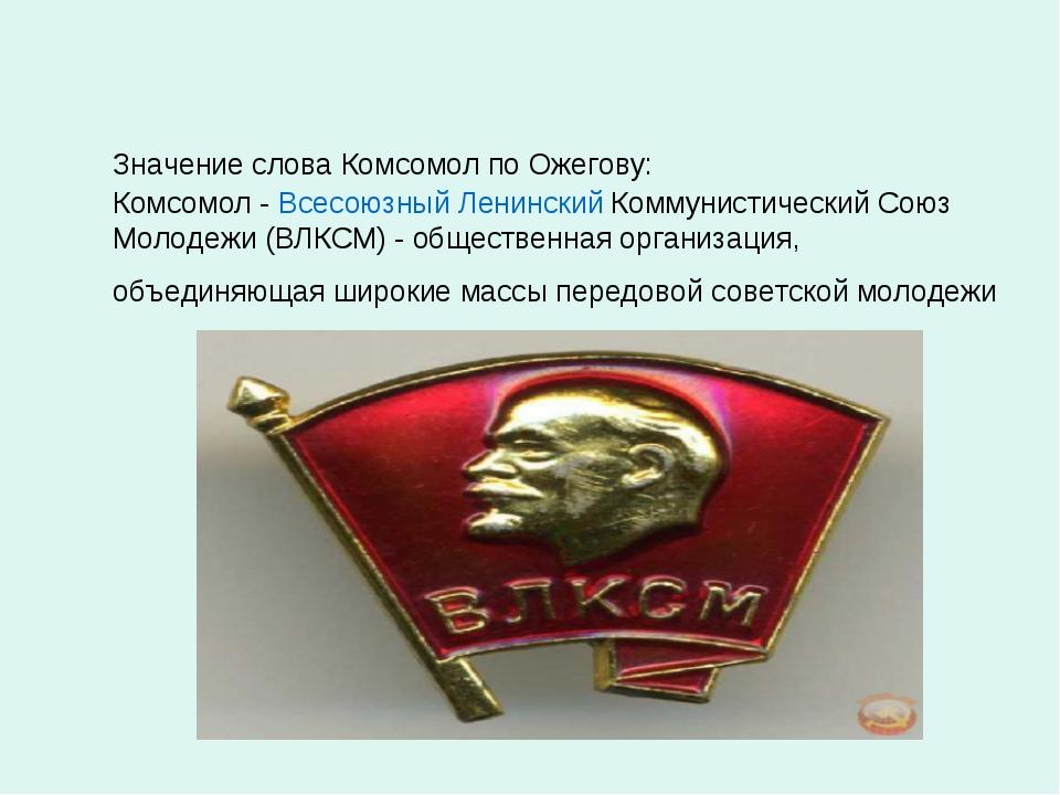 Значение слова Комсомол по Ожегову: Комсомол - Всесоюзный Ленинский Коммунис...