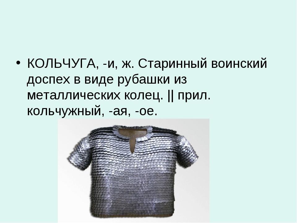 КОЛЬЧУГА, -и, ж. Старинный воинский доспех в виде рубашки из металлических ко...