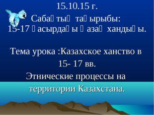 15.10.15 г. Сабақтың тақырыбы: 15-17 ғасырдағы Қазақ хандығы. Тема урока :Ка
