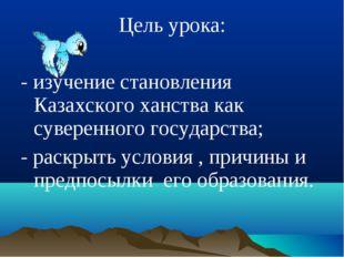 Цель урока: - изучение становления Казахского ханства как суверенного государ