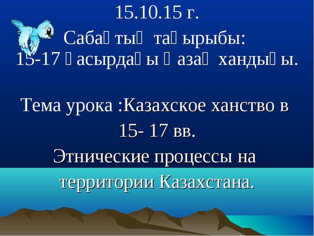 15.10.15 г. Сабақтың тақырыбы: 15-17 ғасырдағы Қазақ хандығы. Тема урока :Ка...