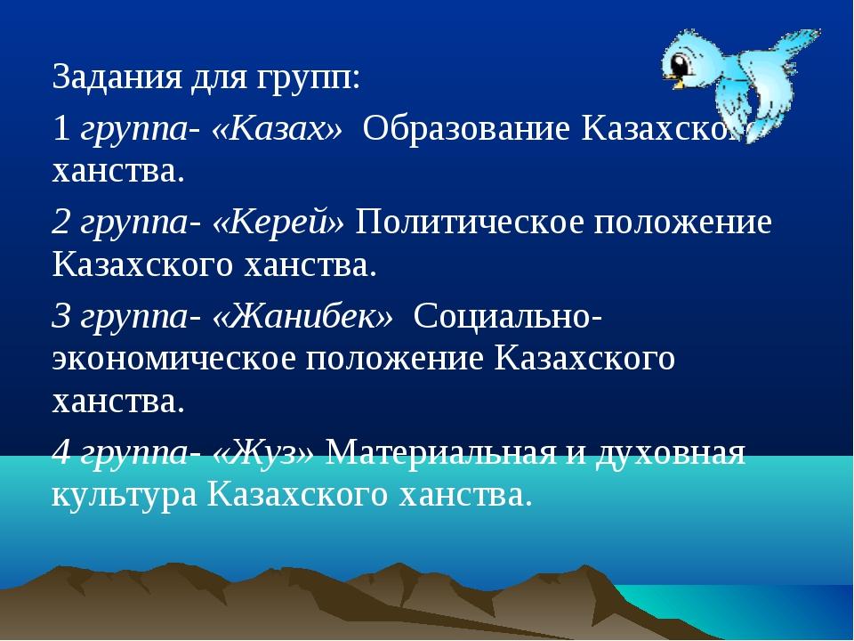 Задания для групп: 1 группа- «Казах» Образование Казахского ханства. 2 группа...