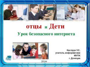 отцы и Дети Урок безопасного интернета Каспрук У.Е. учитель информатики МУПК