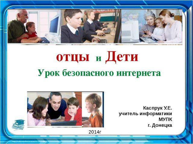 отцы и Дети Урок безопасного интернета Каспрук У.Е. учитель информатики МУПК...