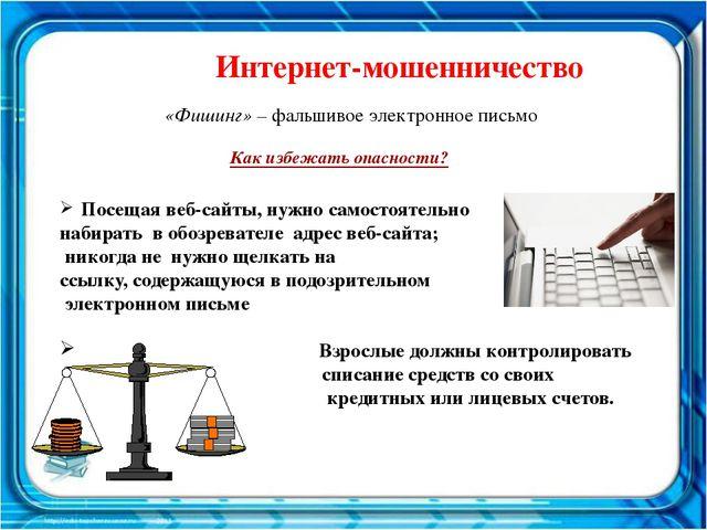 Интернет-мошенничество «Фишинг» – фальшивое электронное письмо Посещая веб-са...