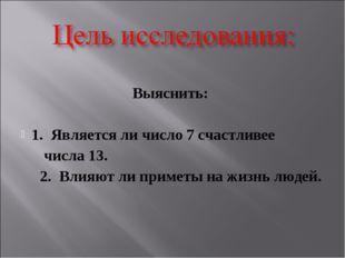 Выяснить: 1. Является ли число 7 счастливее числа 13. 2. Влияют ли приметы н