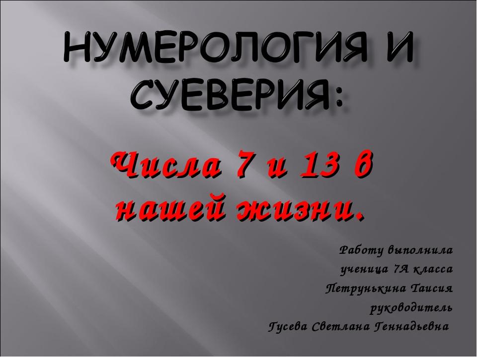 Числа 7 и 13 в нашей жизни. Работу выполнила ученица 7А класса Петрунькина Та...