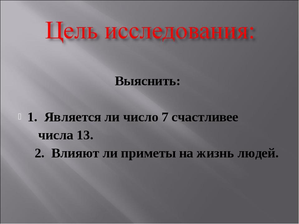 Выяснить: 1. Является ли число 7 счастливее числа 13. 2. Влияют ли приметы н...