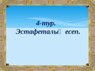 4-тур. Эстафеталық есеп.