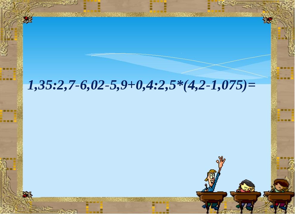 1,35:2,7-6,02-5,9+0,4:2,5*(4,2-1,075)=
