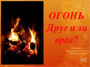 ОГОНЬ Друг или враг? Выполнила: Каргина Наталья Станиславовна