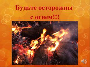 Будьте осторожны с огнем!!!