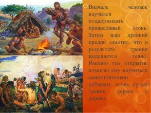 Вначале человек научился поддерживать принесенный огонь. Затем наш древний пр