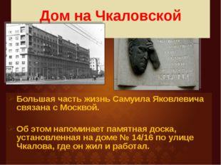 Дом на Чкаловской Большая часть жизнь Самуила Яковлевича связана с Москвой.