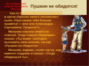 Пушкин не обидится! Как-то Самуил Яковлевич Маршак в шутку спросил своего