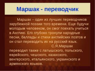 Маршак - переводчик Маршак – один из лучших переводчиков зарубежной поэзии то
