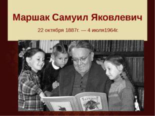 Маршак Самуил Яковлевич 22 октября 1887г. — 4 июля1964г.