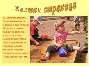 Вы любите ребята Пересыпать песок. В руках у вас лопата, Ведерко и совок.. Ка