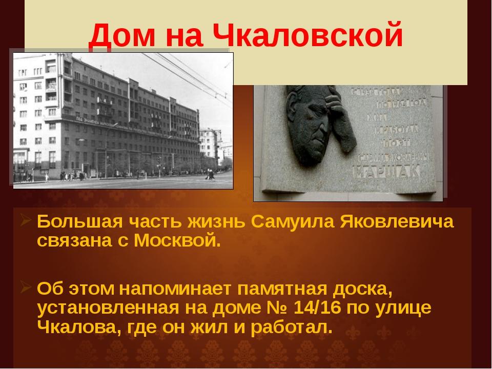 Дом на Чкаловской Большая часть жизнь Самуила Яковлевича связана с Москвой....