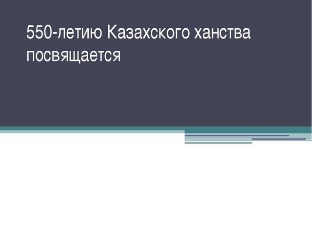 550-летию Казахского ханства посвящается