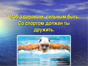 Чтоб здоровым, сильным быть, Со спортом должен ты дружить.