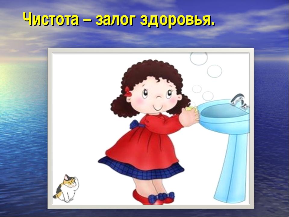Чистота – залог здоровья.