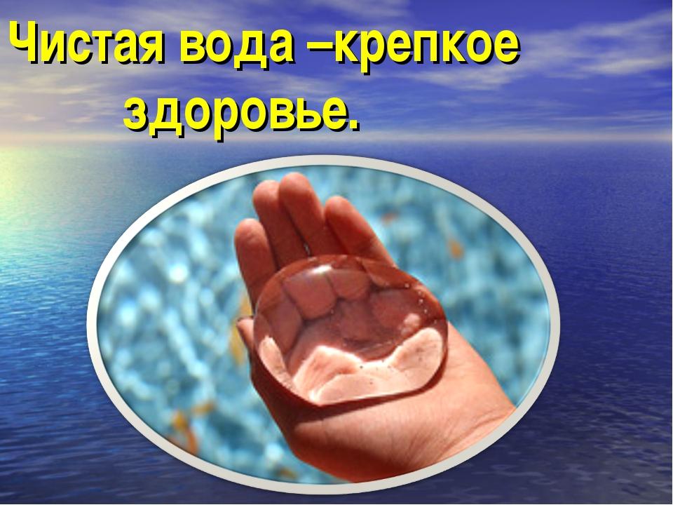 Чистая вода –крепкое здоровье.